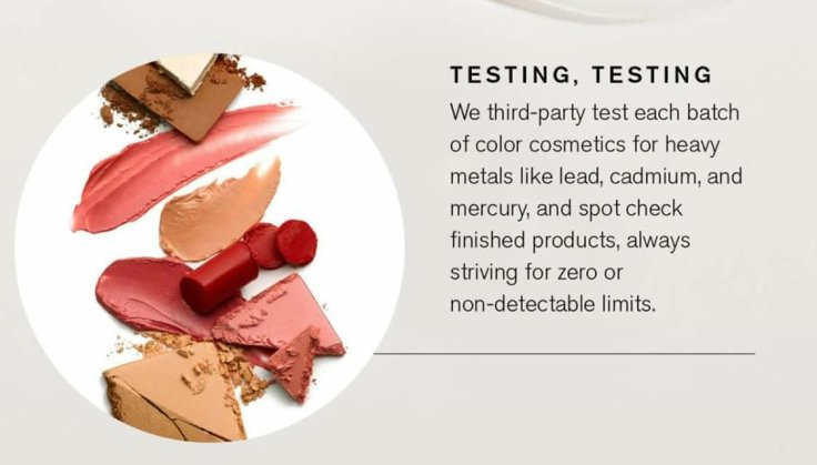Better Beauty Vemont- Beautycounter third-party tests each batch of color cosmetics for heavy metals like lead, cadmium, and mercury, and spot check finished products, always striving for zero or non-detectable limits